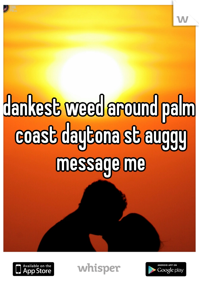 dankest weed around palm coast daytona st auggy message me