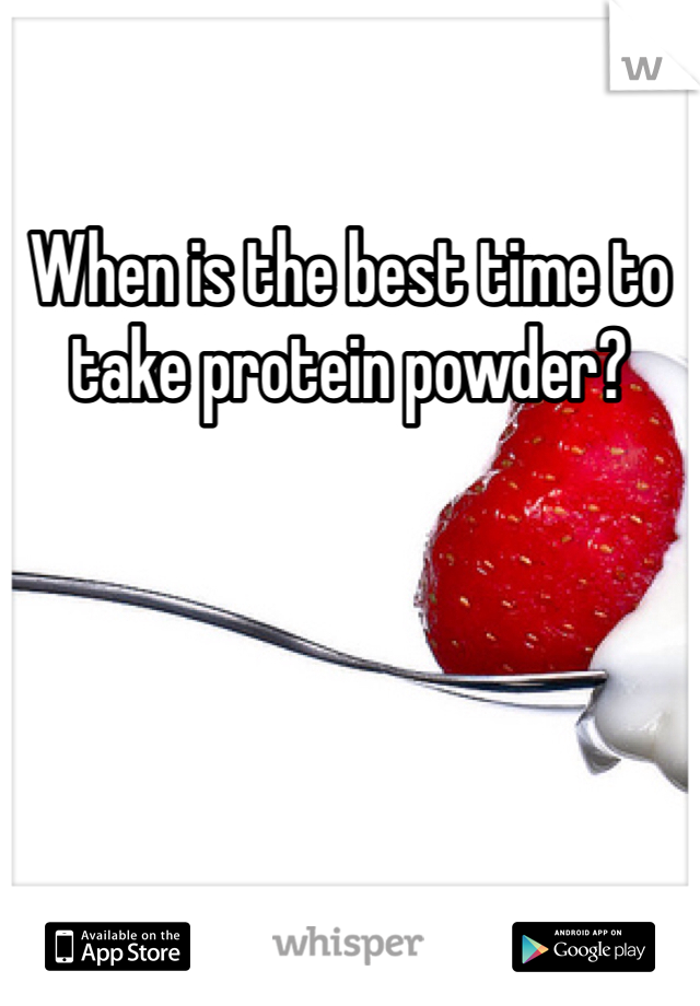 When is the best time to take protein powder?