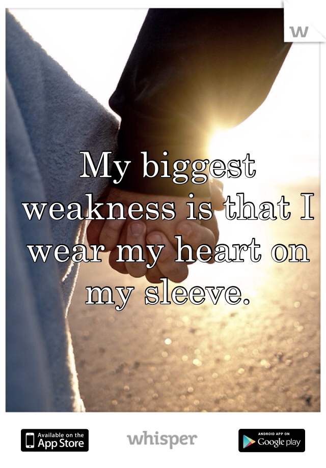 My biggest weakness is that I wear my heart on my sleeve.