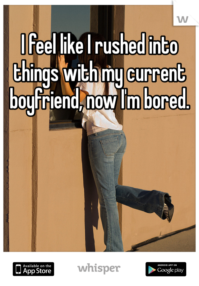 I feel like I rushed into things with my current boyfriend, now I'm bored.