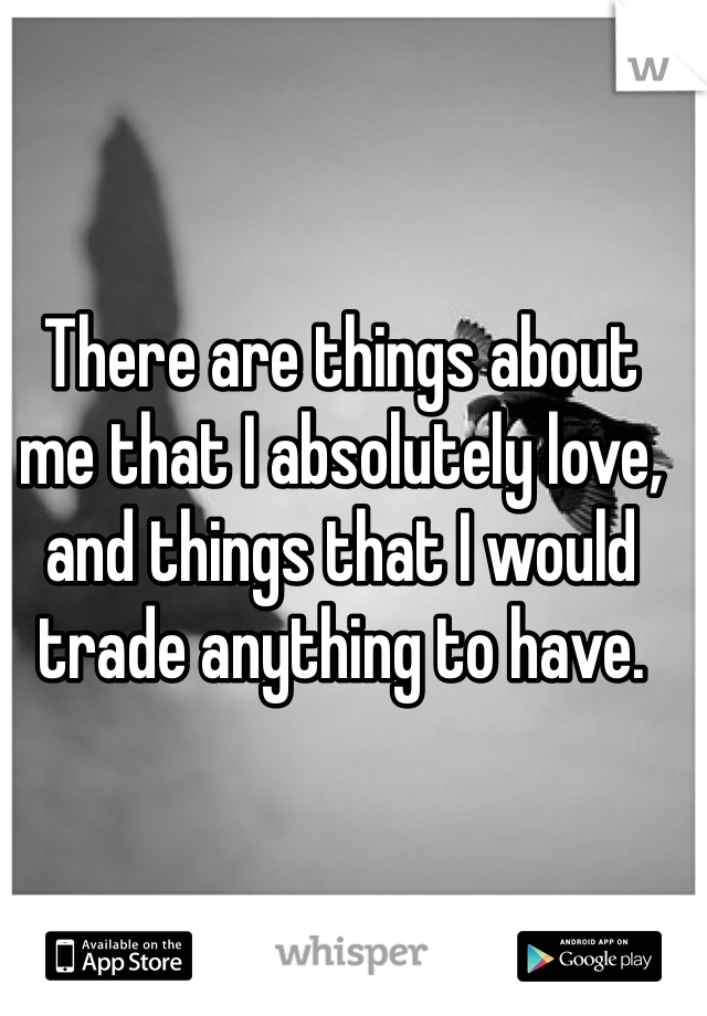 There are things about me that I absolutely love, and things that I would trade anything to have.