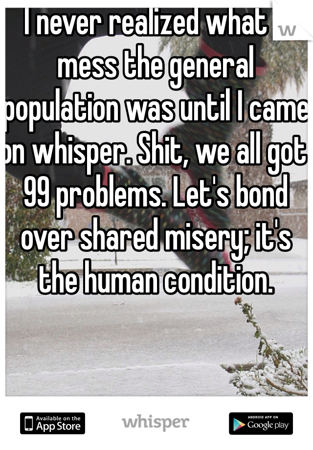 I never realized what a mess the general population was until I came on whisper. Shit, we all got  99 problems. Let's bond over shared misery; it's the human condition.