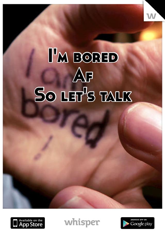 I'm bored   Af  So let's talk