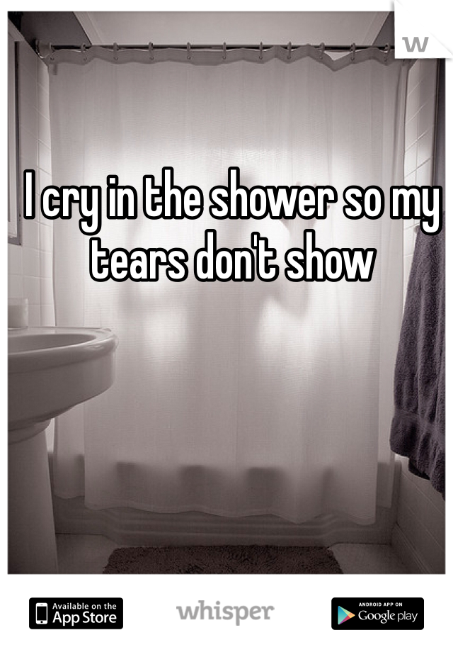 I cry in the shower so my tears don't show