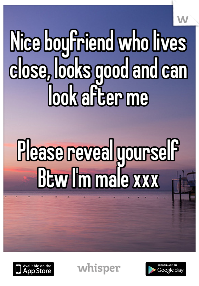 Nice boyfriend who lives close, looks good and can look after me  Please reveal yourself Btw I'm male xxx