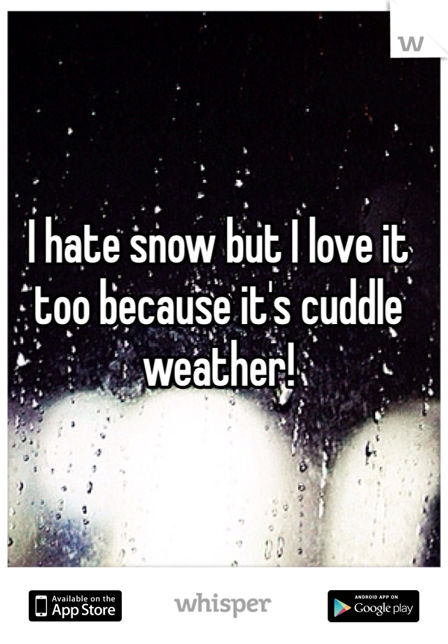 I hate snow but I love it too because it's cuddle weather!
