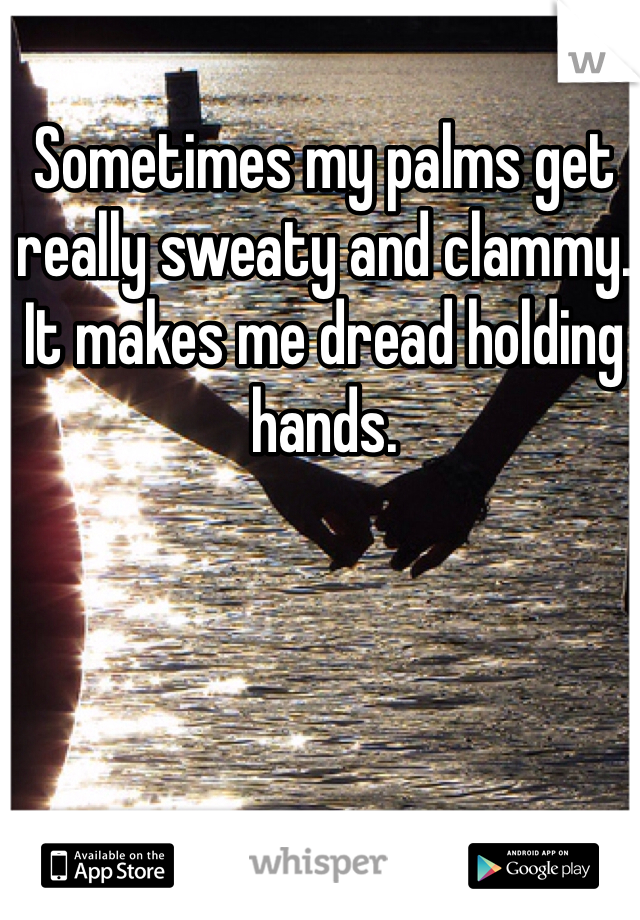 Sometimes my palms get really sweaty and clammy. It makes me dread holding hands.