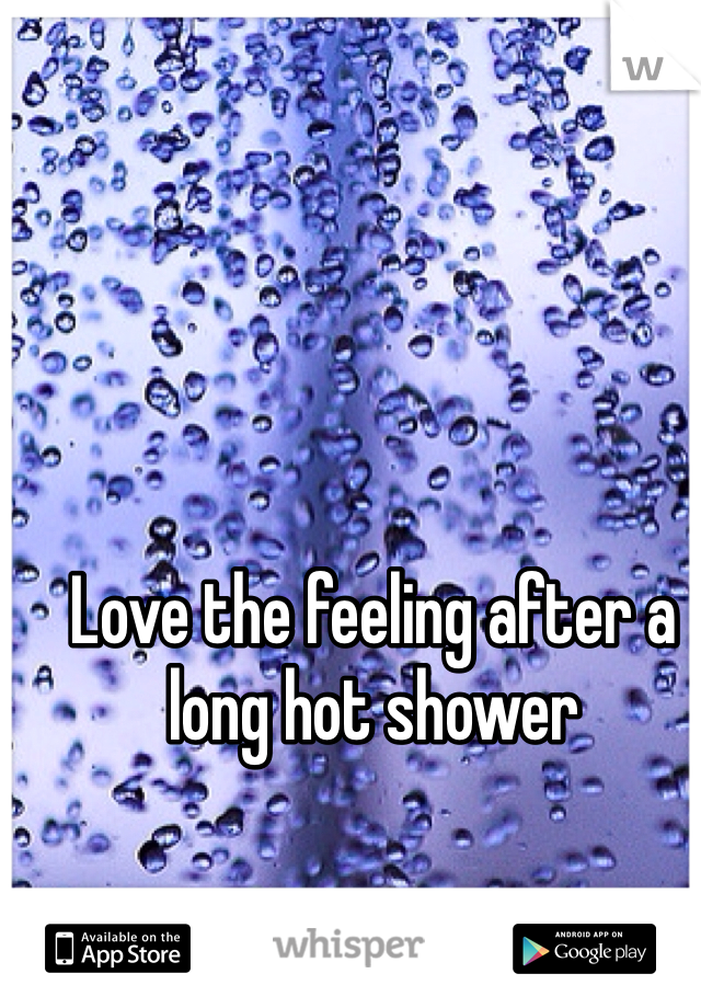 Love the feeling after a long hot shower