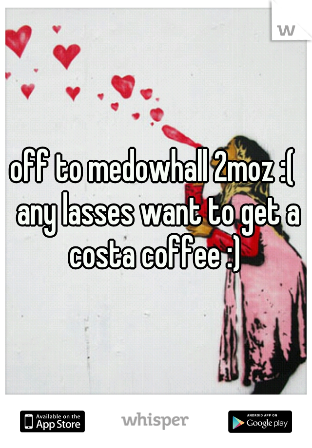 off to medowhall 2moz :(  any lasses want to get a costa coffee :)