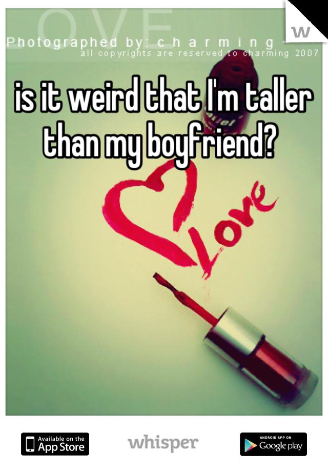 is it weird that I'm taller than my boyfriend?
