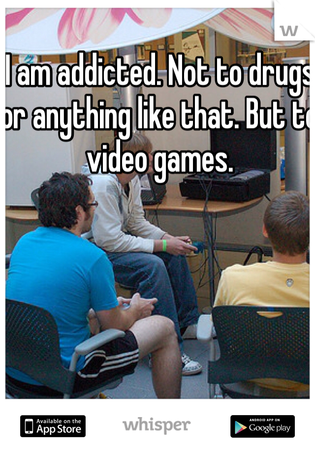 I am addicted. Not to drugs or anything like that. But to video games.