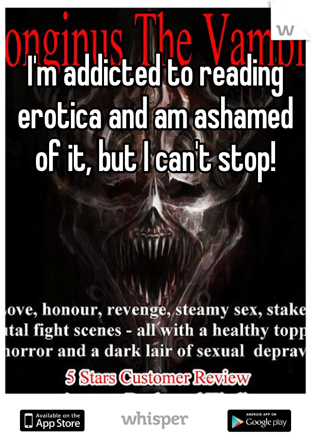 I'm addicted to reading erotica and am ashamed of it, but I can't stop!