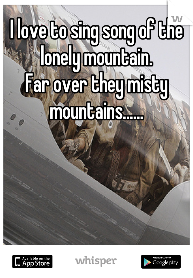 I love to sing song of the lonely mountain. Far over they misty mountains......