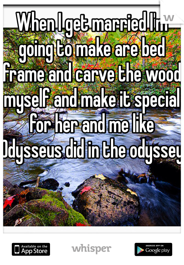 When I get married I'm going to make are bed frame and carve the wood myself and make it special for her and me like Odysseus did in the odyssey
