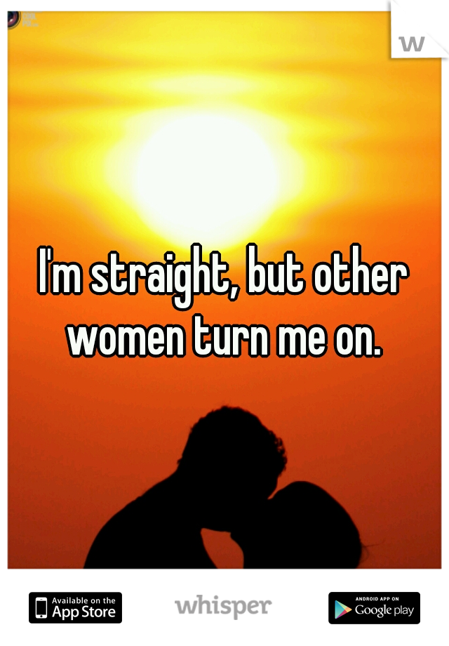 I'm straight, but other women turn me on.