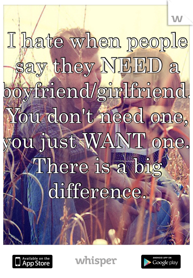 I hate when people say they NEED a boyfriend/girlfriend. You don't need one, you just WANT one. There is a big difference.