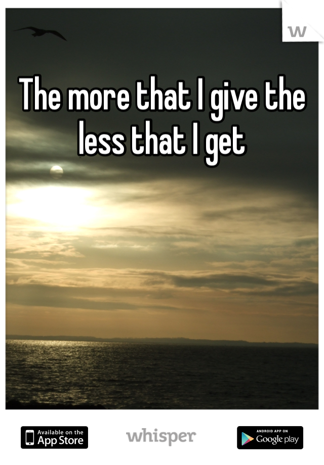 The more that I give the less that I get