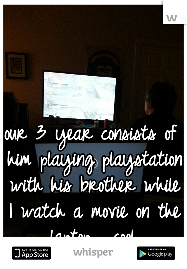 our 3 year consists of him playing playstation with his brother while I watch a movie on the laptop.  cool.