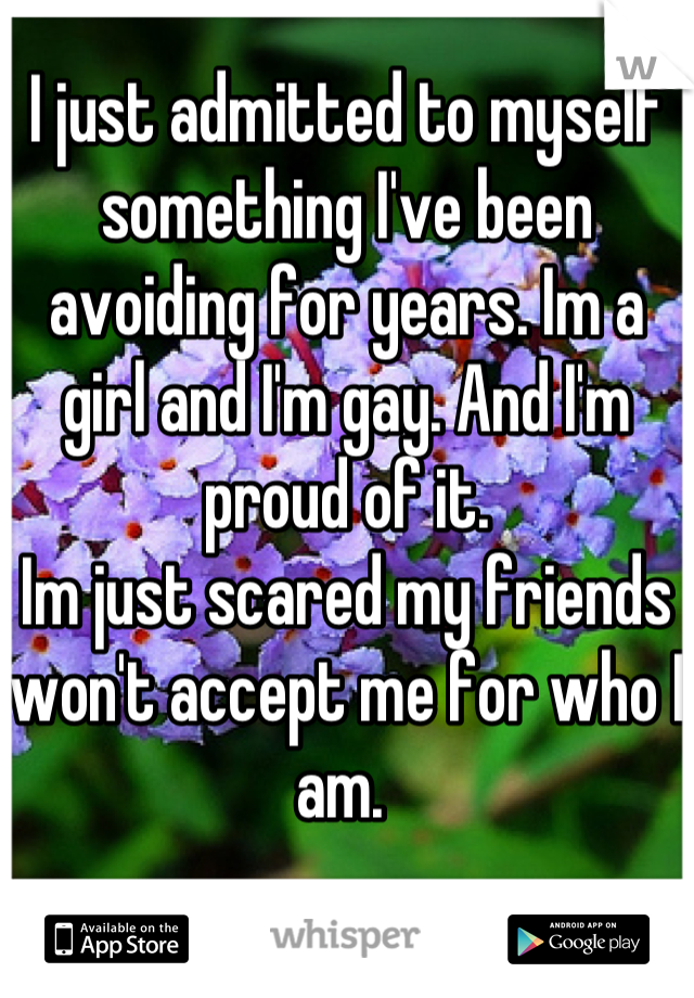 I just admitted to myself something I've been avoiding for years. Im a girl and I'm gay. And I'm proud of it.  Im just scared my friends won't accept me for who I am.
