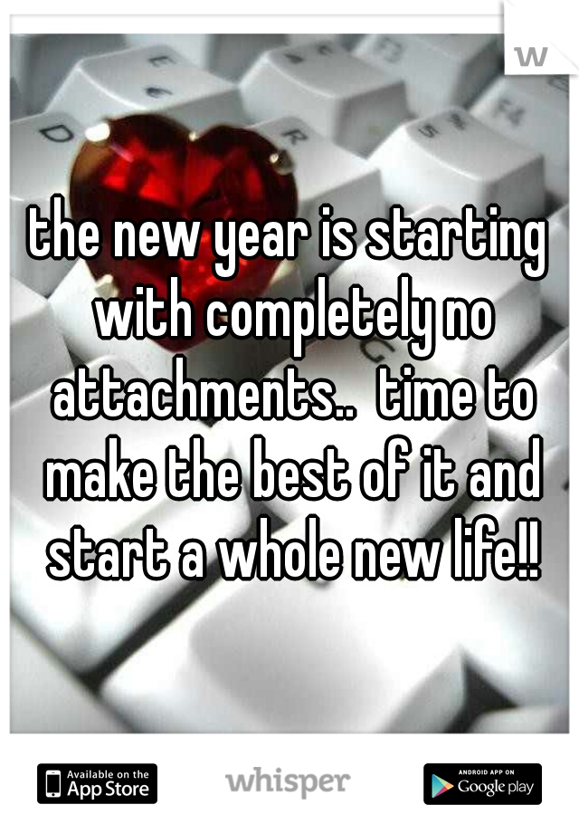the new year is starting with completely no attachments..  time to make the best of it and start a whole new life!!