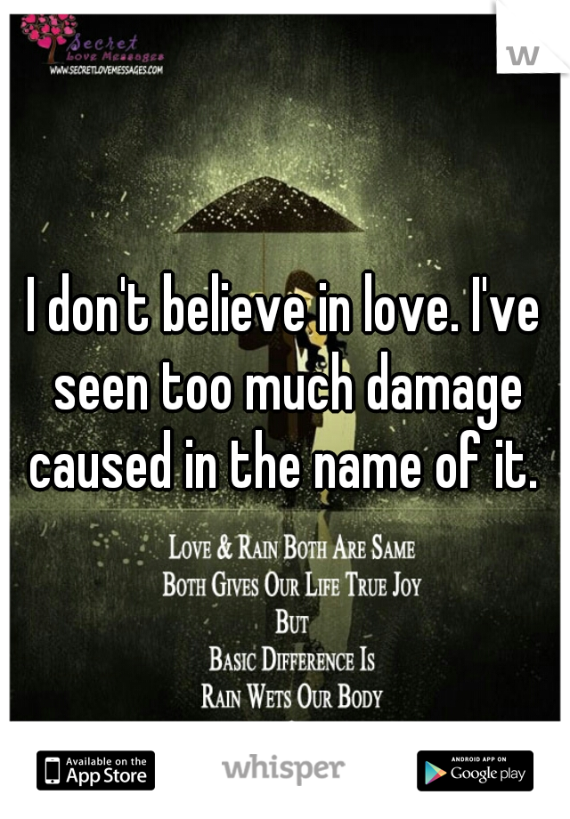 I don't believe in love. I've seen too much damage caused in the name of it.
