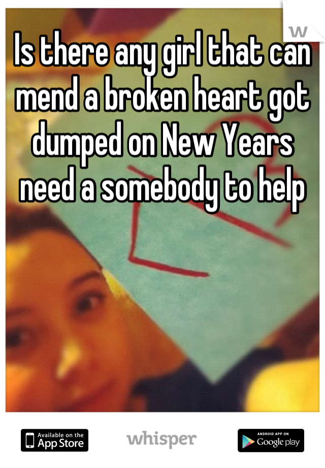 Is there any girl that can mend a broken heart got dumped on New Years need a somebody to help