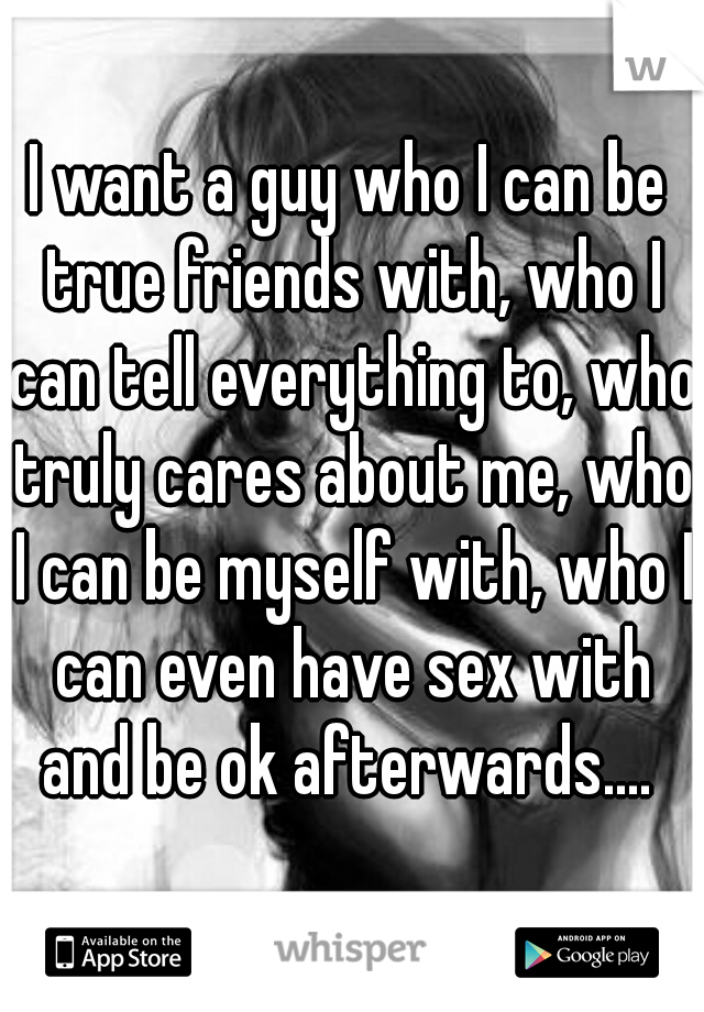 I want a guy who I can be true friends with, who I can tell everything to, who truly cares about me, who I can be myself with, who I can even have sex with and be ok afterwards....