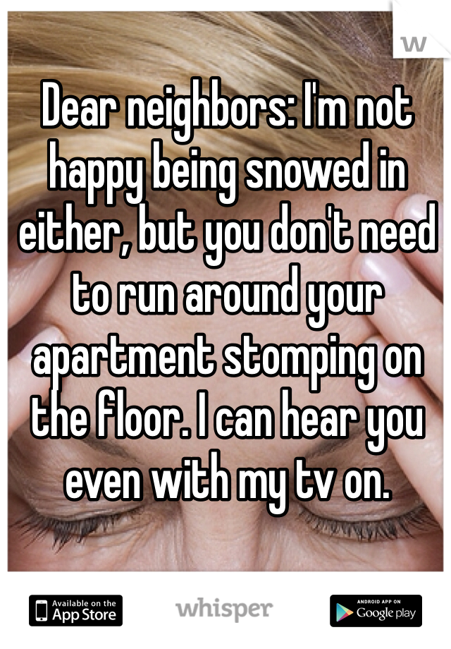 Dear neighbors: I'm not happy being snowed in either, but you don't need to run around your apartment stomping on the floor. I can hear you even with my tv on.