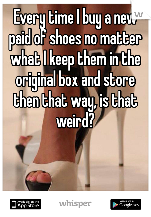 Every time I buy a new paid of shoes no matter what I keep them in the original box and store then that way, is that weird?
