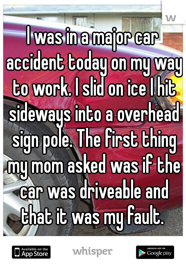 I was in a major car accident today on my way to work. I slid on ice I hit sideways into a overhead sign pole. The first thing my mom asked was if the car was driveable and that it was my fault.