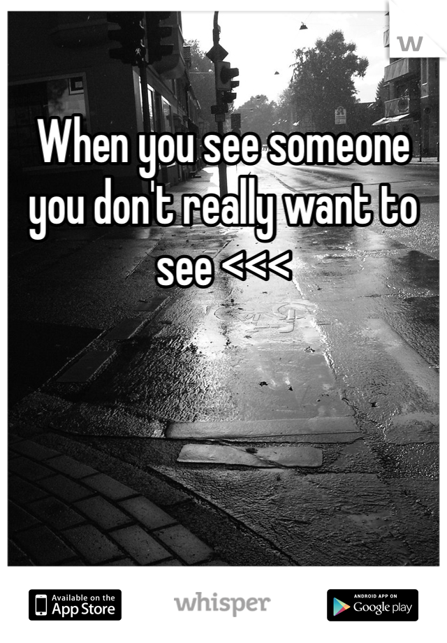 When you see someone you don't really want to see <<<