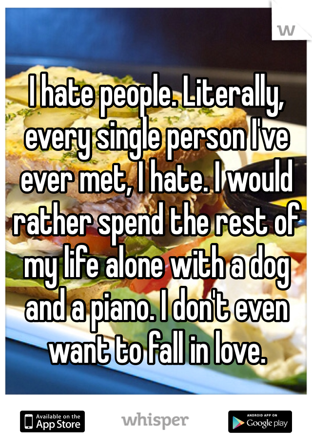 I hate people. Literally, every single person I've ever met, I hate. I would rather spend the rest of my life alone with a dog and a piano. I don't even want to fall in love.