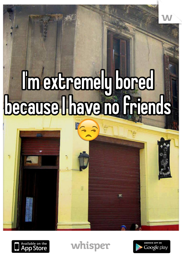 I'm extremely bored because I have no friends 😒