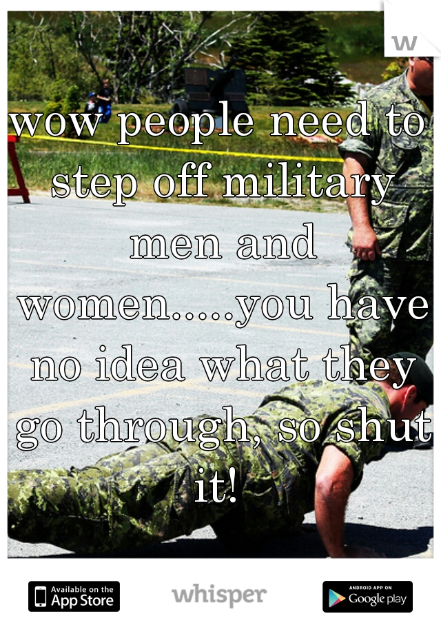 wow people need to step off military men and women.....you have no idea what they go through, so shut it!