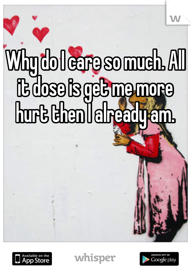 Why do I care so much. All it dose is get me more hurt then I already am.