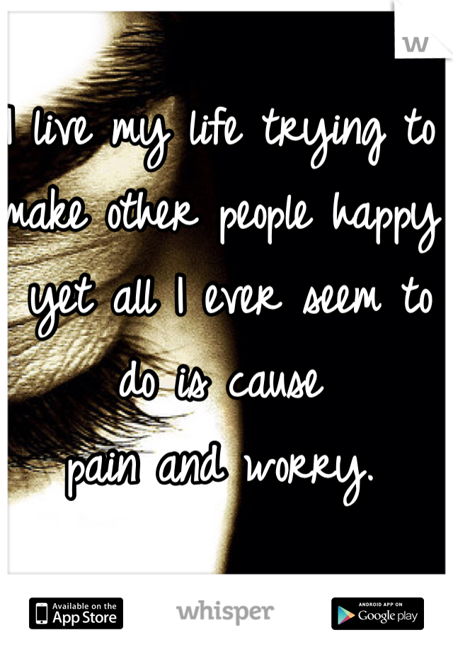 I live my life trying to make other people happy  yet all I ever seem to do is cause  pain and worry.