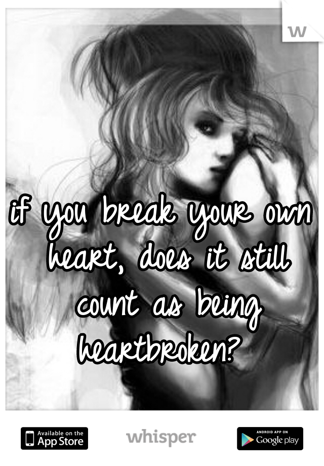 if you break your own heart, does it still count as being heartbroken?