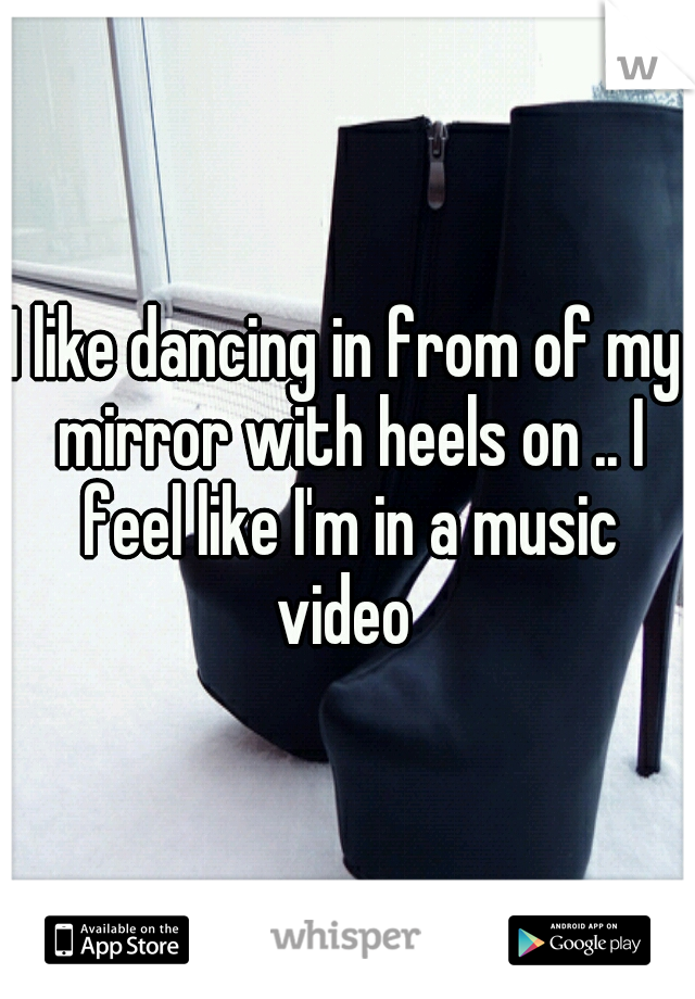 I like dancing in from of my mirror with heels on .. I feel like I'm in a music video