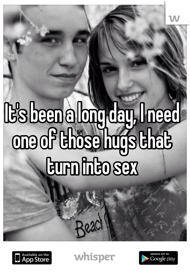 It's been a long day, I need one of those hugs that turn into sex