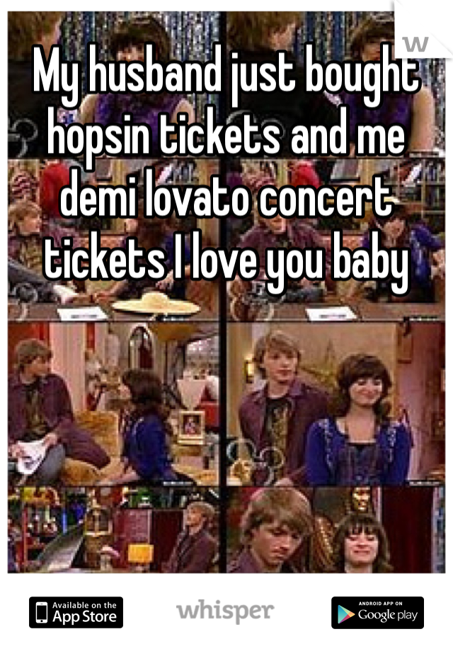 My husband just bought hopsin tickets and me demi lovato concert tickets I love you baby