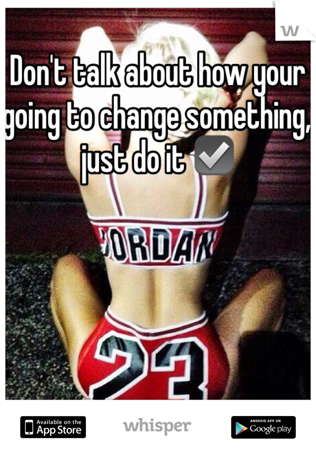 Don't talk about how your going to change something, just do it ☑️