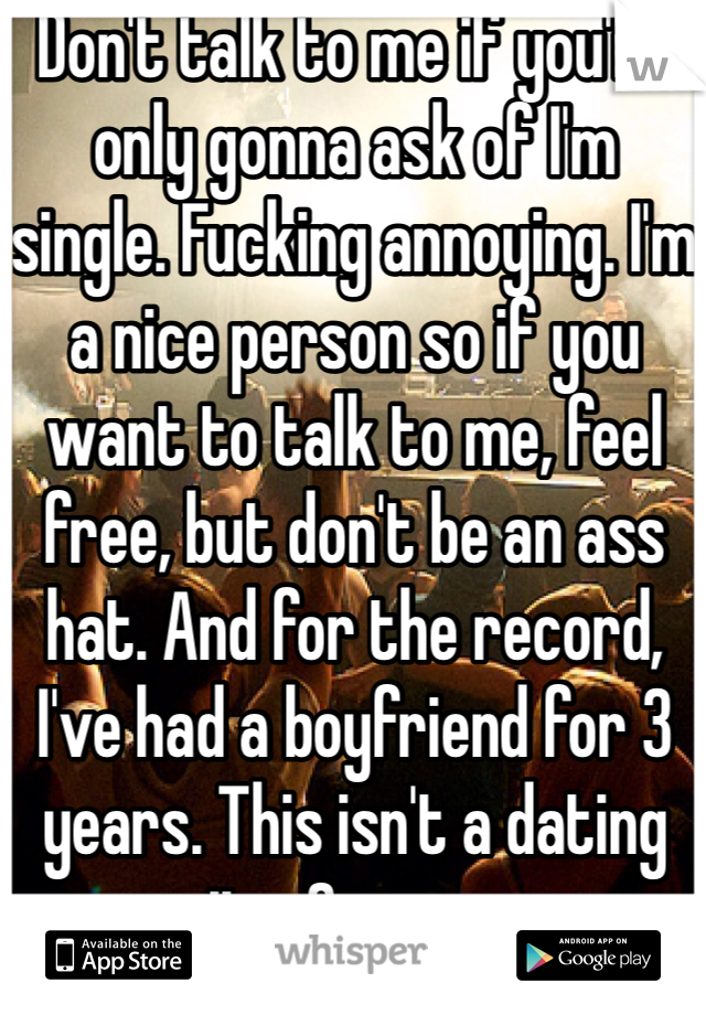 Don't talk to me if you're only gonna ask of I'm single. Fucking annoying. I'm a nice person so if you want to talk to me, feel free, but don't be an ass hat. And for the record, I've had a boyfriend for 3 years. This isn't a dating site. Go away.