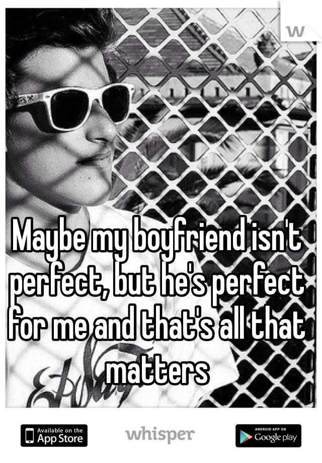 Maybe my boyfriend isn't perfect, but he's perfect for me and that's all that matters