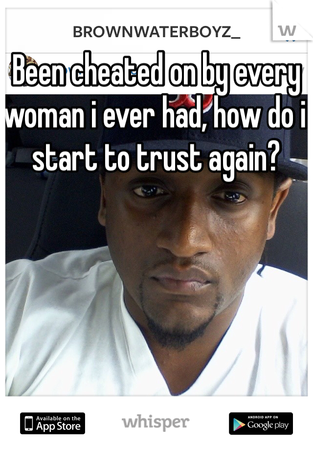 Been cheated on by every woman i ever had, how do i start to trust again?
