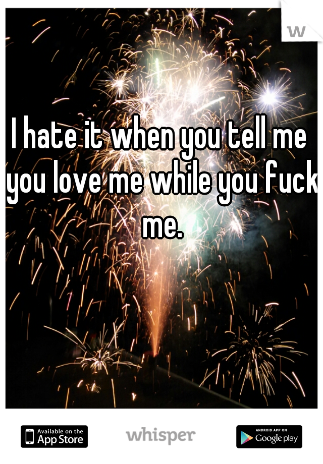 I hate it when you tell me you love me while you fuck me.