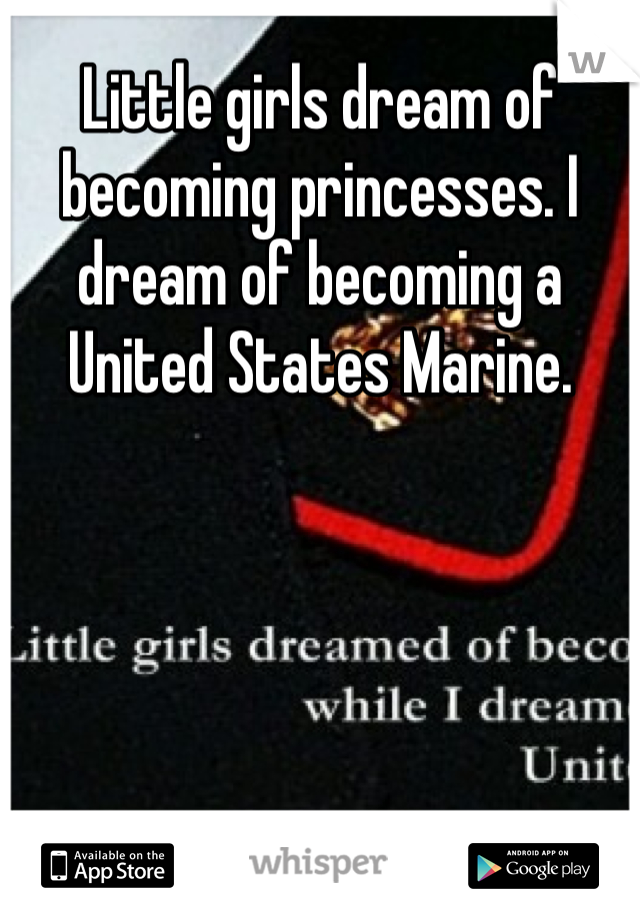Little girls dream of becoming princesses. I dream of becoming a United States Marine.