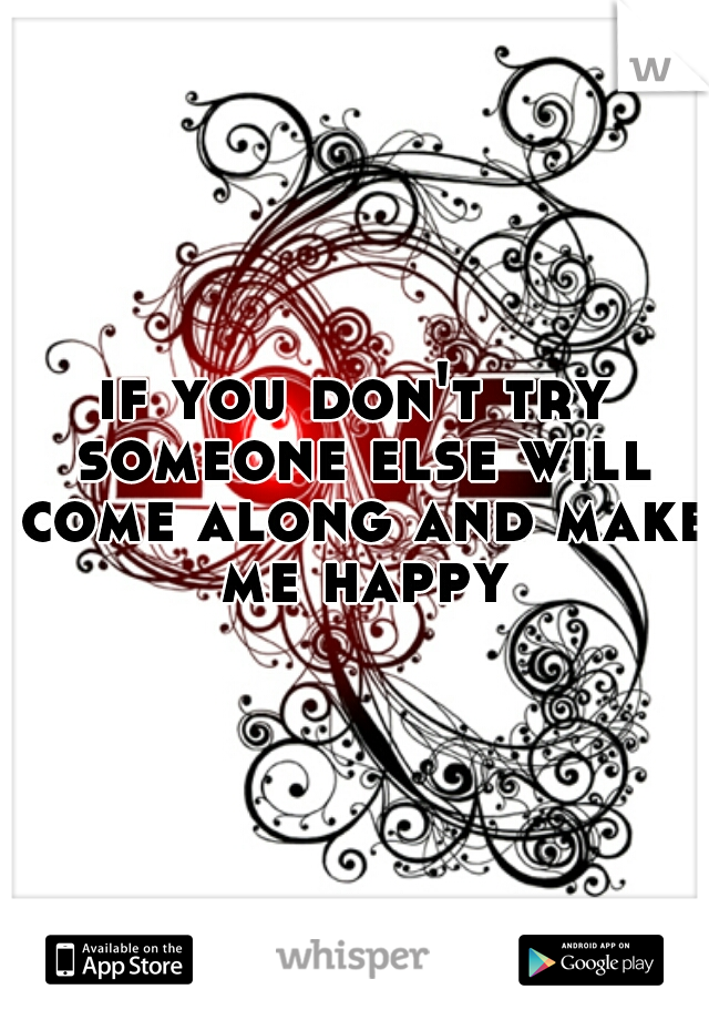 if you don't try someone else will come along and make me happy