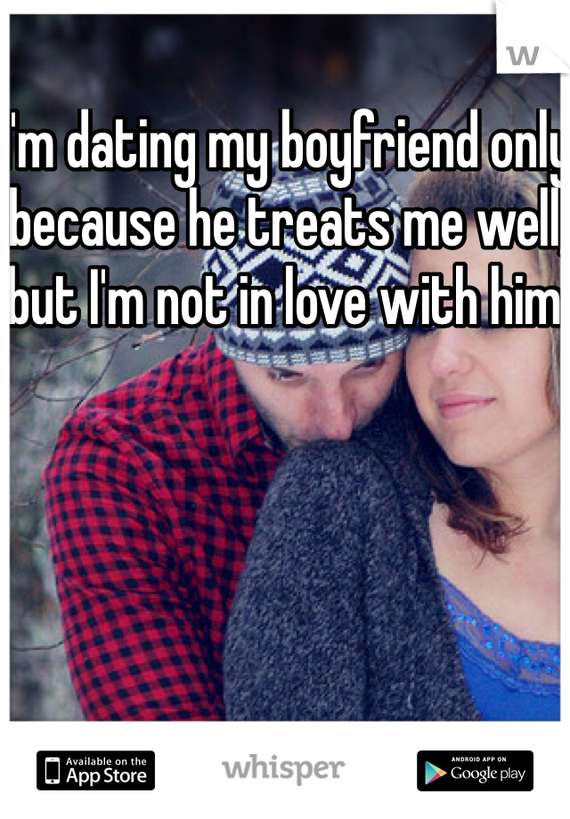 I'm dating my boyfriend only because he treats me well, but I'm not in love with him.