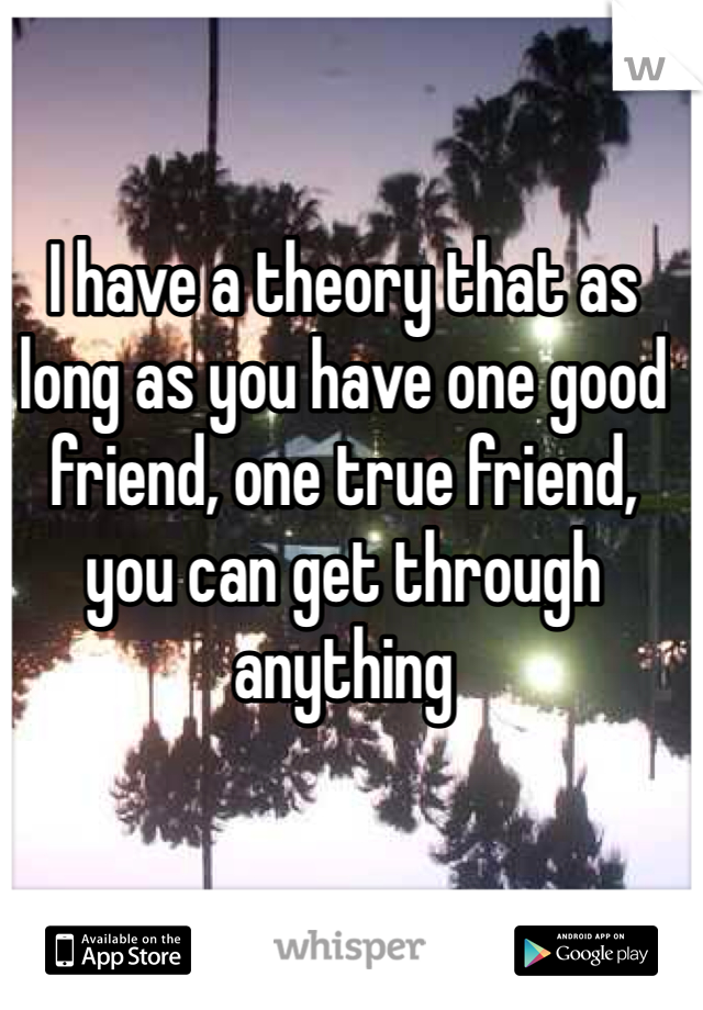 I have a theory that as long as you have one good friend, one true friend, you can get through anything