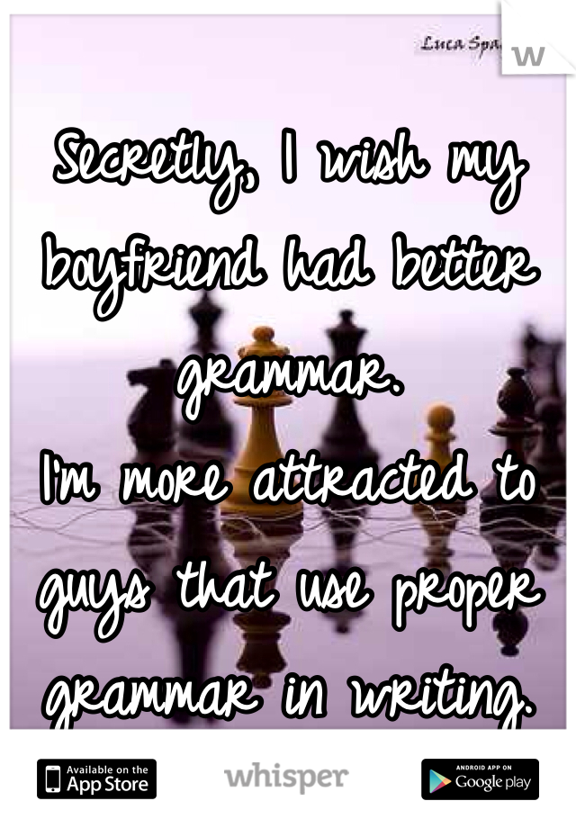 Secretly, I wish my boyfriend had better grammar.  I'm more attracted to guys that use proper grammar in writing.